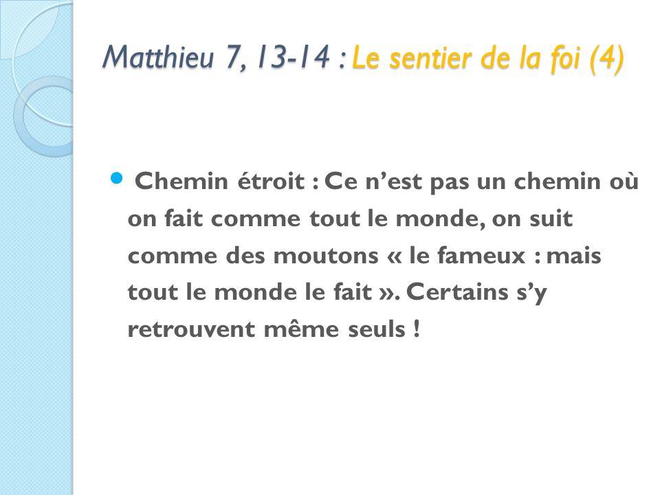 Matthieu 7, 13-14 : Le sentier de la foi (4) Chemin étroit : Ce nest pas un chemin où on fait comme tout le monde, on suit comme des moutons « le fameux : mais tout le monde le fait ».