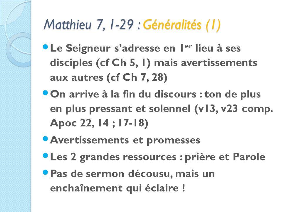 Matthieu 7, 1-29 : Généralités (1) Le Seigneur sadresse en 1 er lieu à ses disciples (cf Ch 5, 1) mais avertissements aux autres (cf Ch 7, 28) On arrive à la fin du discours : ton de plus en plus pressant et solennel (v13, v23 comp.