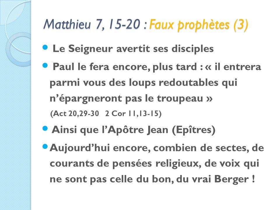 Matthieu 7, 15-20 : Faux prophètes (3) Le Seigneur avertit ses disciples Paul le fera encore, plus tard : « il entrera parmi vous des loups redoutables qui népargneront pas le troupeau » (Act 20,29-30 2 Cor 11,13-15) Ainsi que lApôtre Jean (Epîtres) Aujourdhui encore, combien de sectes, de courants de pensées religieux, de voix qui ne sont pas celle du bon, du vrai Berger !