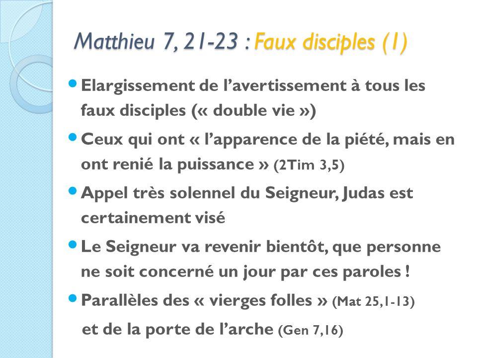 Matthieu 7, 21-23 : Faux disciples (1) Elargissement de lavertissement à tous les faux disciples (« double vie ») Ceux qui ont « lapparence de la piété, mais en ont renié la puissance » (2Tim 3,5) Appel très solennel du Seigneur, Judas est certainement visé Le Seigneur va revenir bientôt, que personne ne soit concerné un jour par ces paroles .