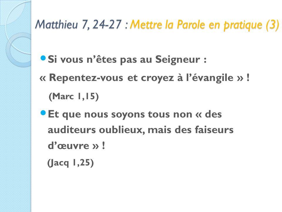 Matthieu 7, 24-27 : Mettre la Parole en pratique (3) Si vous nêtes pas au Seigneur : « Repentez-vous et croyez à lévangile » .