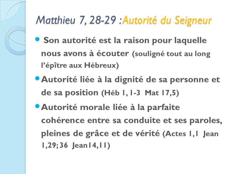 Matthieu 7, 28-29 : Autorité du Seigneur Son autorité est la raison pour laquelle nous avons à écouter (souligné tout au long lépître aux Hébreux) Autorité liée à la dignité de sa personne et de sa position (Héb 1, 1-3 Mat 17,5) Autorité morale liée à la parfaite cohérence entre sa conduite et ses paroles, pleines de grâce et de vérité (Actes 1,1 Jean 1,29; 36 Jean14,11)
