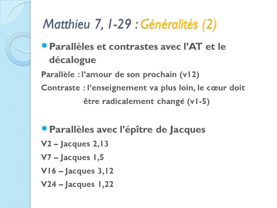 Matthieu 7, 1-29 : Généralités (2) Parallèles et contrastes avec lAT et le décalogue Parallèle : lamour de son prochain (v12) Contraste : lenseignement va plus loin, le cœur doit être radicalement changé (v1-5) Parallèles avec lépître de Jacques V2 – Jacques 2,13 V7 – Jacques 1,5 V16 – Jacques 3,12 V24 – Jacques 1,22