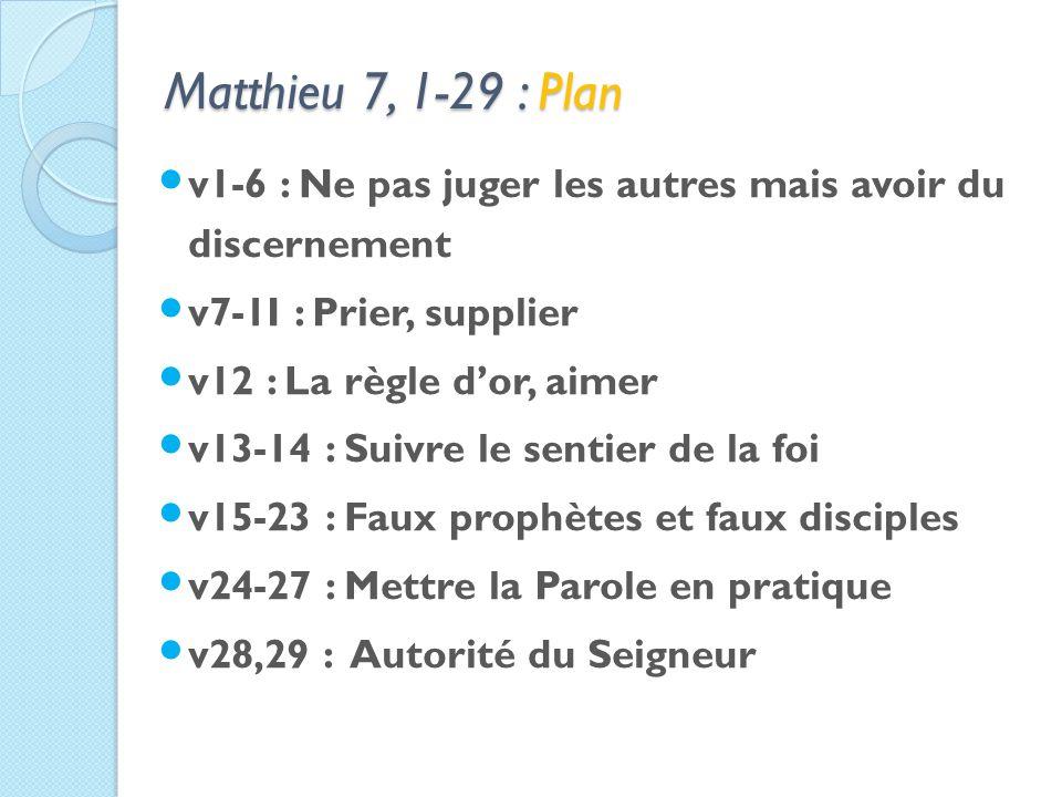 Matthieu 7, 1-29 : Plan v1-6 : Ne pas juger les autres mais avoir du discernement v7-1I : Prier, supplier v12 : La règle dor, aimer v13-14 : Suivre le sentier de la foi v15-23 : Faux prophètes et faux disciples v24-27 : Mettre la Parole en pratique v28,29 : Autorité du Seigneur