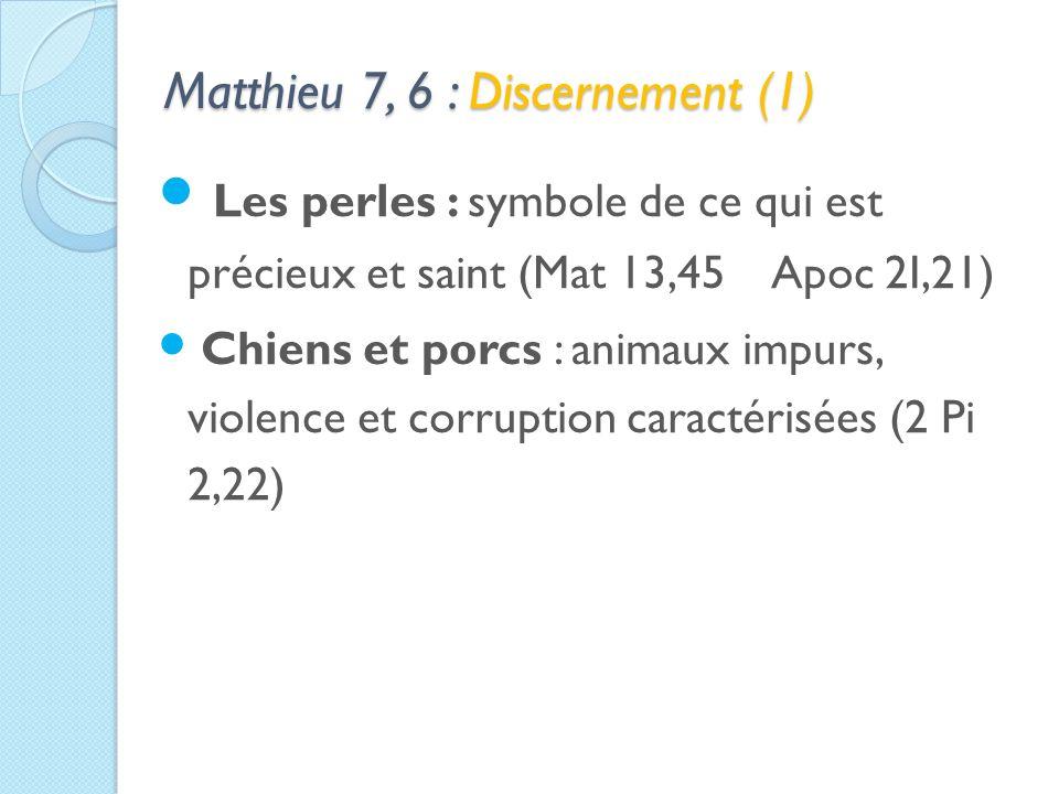 Matthieu 7, 6 : Discernement (1) Les perles : symbole de ce qui est précieux et saint (Mat 13,45 Apoc 2I,21) Chiens et porcs : animaux impurs, violence et corruption caractérisées (2 Pi 2,22)