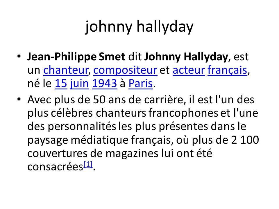 johnny hallyday Jean-Philippe Smet dit Johnny Hallyday, est un chanteur, compositeur et acteur français, né le 15 juin 1943 à Paris.chanteurcompositeuracteurfrançais15juin1943Paris Avec plus de 50 ans de carrière, il est l un des plus célèbres chanteurs francophones et l une des personnalités les plus présentes dans le paysage médiatique français, où plus de 2 100 couvertures de magazines lui ont été consacrées [1].