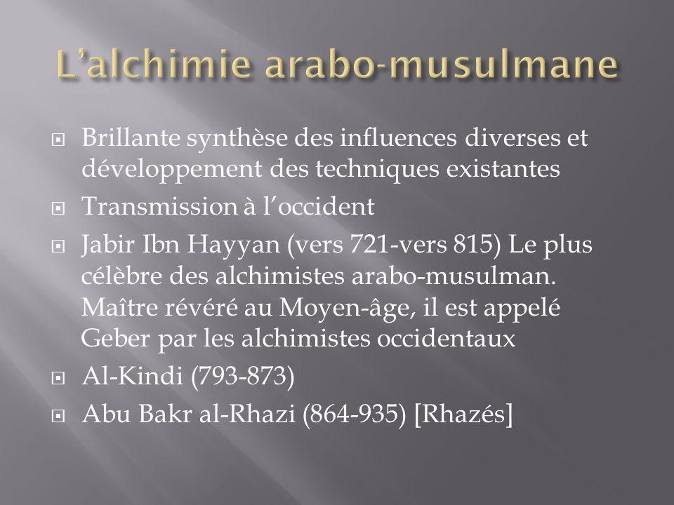 Brillante synthèse des influences diverses et développement des techniques existantes Transmission à loccident Jabir Ibn Hayyan (vers 721-vers 815) Le plus célèbre des alchimistes arabo-musulman.