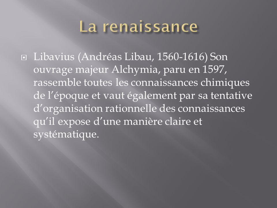 Libavius (Andréas Libau, 1560-1616) Son ouvrage majeur Alchymia, paru en 1597, rassemble toutes les connaissances chimiques de lépoque et vaut également par sa tentative dorganisation rationnelle des connaissances quil expose dune manière claire et systématique.