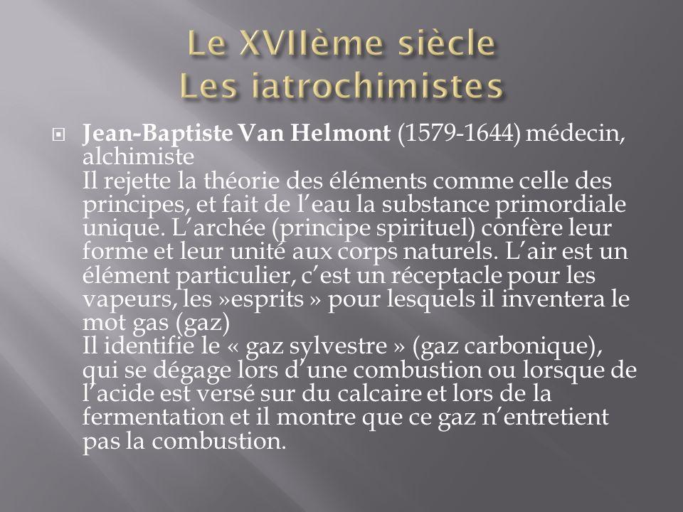 Jean-Baptiste Van Helmont (1579-1644) médecin, alchimiste Il rejette la théorie des éléments comme celle des principes, et fait de leau la substance primordiale unique.