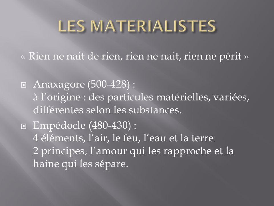 « Rien ne nait de rien, rien ne nait, rien ne périt » Anaxagore (500-428) : à lorigine : des particules matérielles, variées, différentes selon les substances.