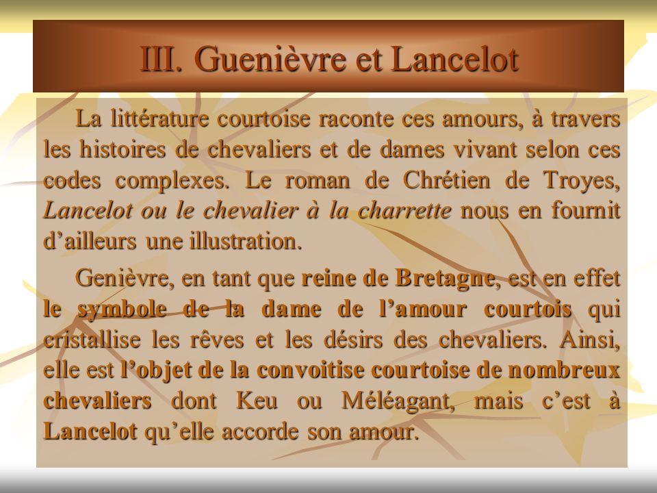 III. Guenièvre et Lancelot La littérature courtoise raconte ces amours, à travers les histoires de chevaliers et de dames vivant selon ces codes compl