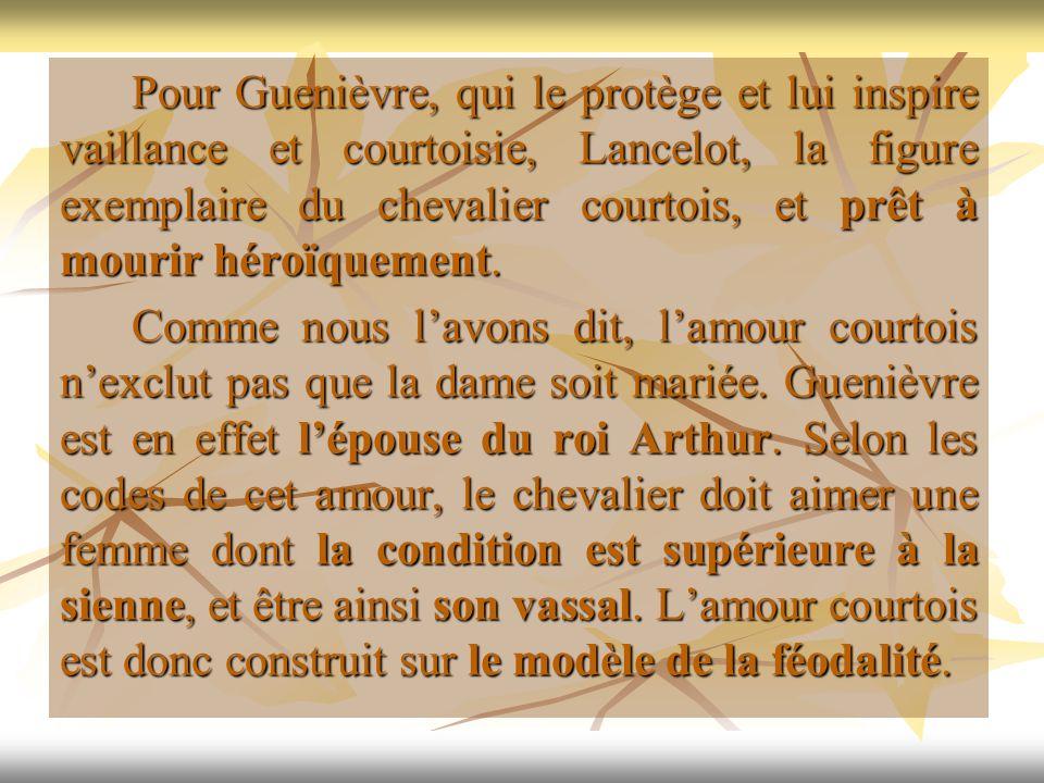 Pour Guenièvre, qui le protège et lui inspire vaillance et courtoisie, Lancelot, la figure exemplaire du chevalier courtois, et prêt à mourir héroïque