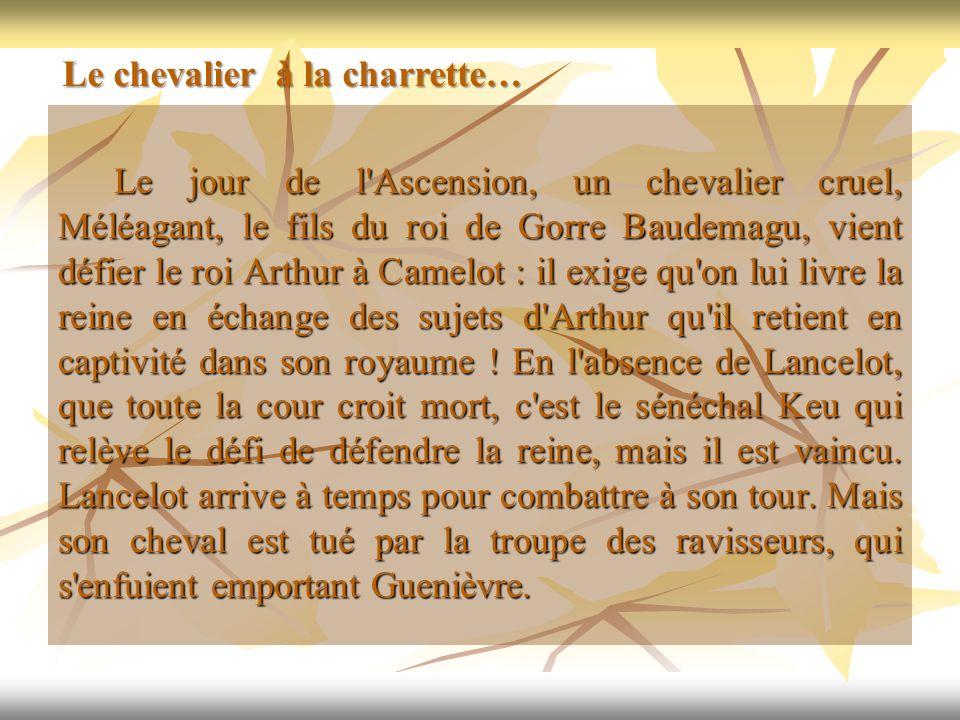 Le jour de l'Ascension, un chevalier cruel, Méléagant, le fils du roi de Gorre Baudemagu, vient défier le roi Arthur à Camelot : il exige qu'on lui li