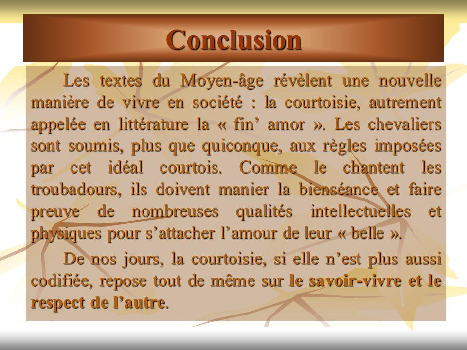 Conclusion Les textes du Moyen-âge révèlent une nouvelle manière de vivre en société : la courtoisie, autrement appelée en littérature la « fin amor »