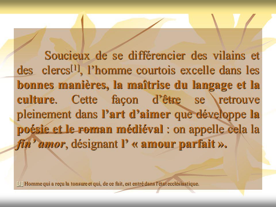 Soucieux de se différencier des vilains et des clercs [1], lhomme courtois excelle dans les bonnes manières, la maîtrise du langage et la culture. Cet