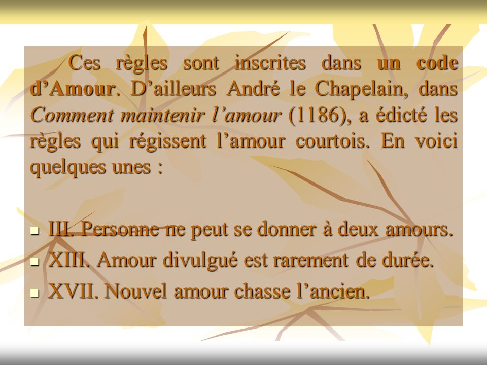 Ces règles sont inscrites dans un code dAmour. Dailleurs André le Chapelain, dans Comment maintenir lamour (1186), a édicté les règles qui régissent l