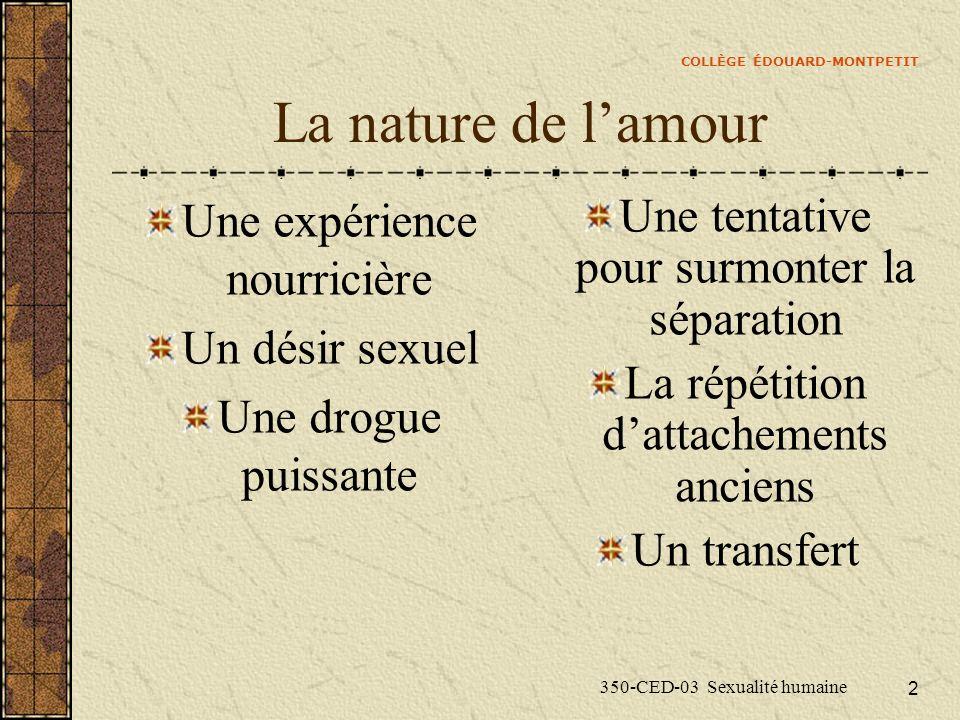 COLLÈGE ÉDOUARD-MONTPETIT 350-CED-03 Sexualité humaine 2 La nature de lamour Une expérience nourricière Un désir sexuel Une drogue puissante Une tenta