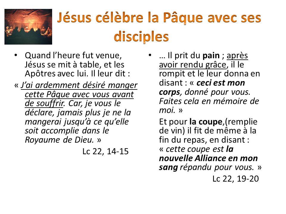 Quand lheure fut venue, Jésus se mit à table, et les Apôtres avec lui. Il leur dit : « Jai ardemment désiré manger cette Pâque avec vous avant de souf
