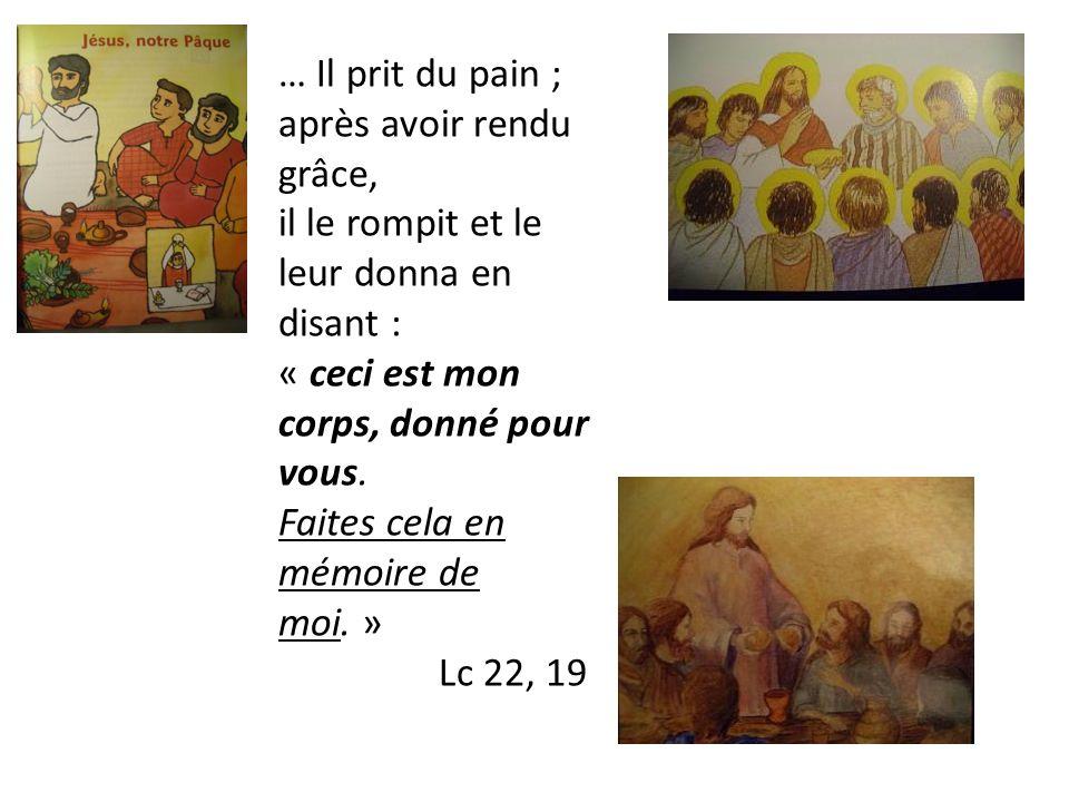 … Il prit du pain ; après avoir rendu grâce, il le rompit et le leur donna en disant : « ceci est mon corps, donné pour vous. Faites cela en mémoire d