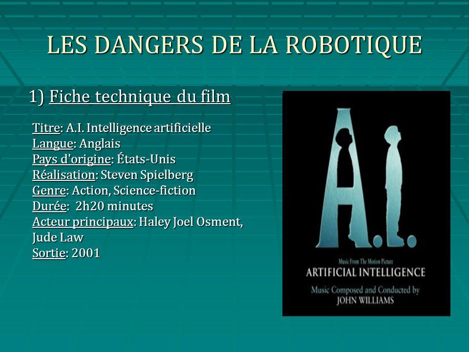 LES DANGERS DE LA ROBOTIQUE 1) Fiche technique du film Titre: A.I. Intelligence artificielle Langue: Anglais Pays d'origine: États-Unis Réalisation: S