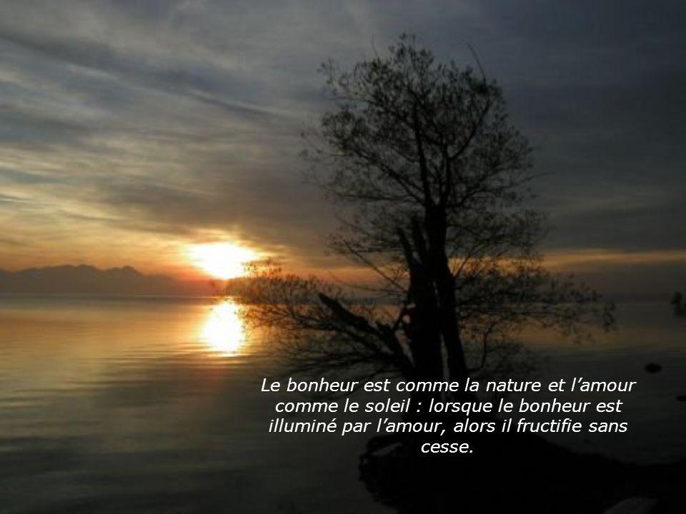 Le bonheur est comme la nature et lamour comme le soleil : lorsque le bonheur est illuminé par lamour, alors il fructifie sans cesse.