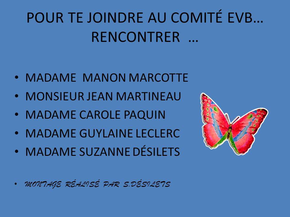 POUR TE JOINDRE AU COMITÉ EVB… RENCONTRER … MADAME MANON MARCOTTE MONSIEUR JEAN MARTINEAU MADAME CAROLE PAQUIN MADAME GUYLAINE LECLERC MADAME SUZANNE DÉSILETS MONTAGE RÉALISÉ PAR S.DÉSILETS
