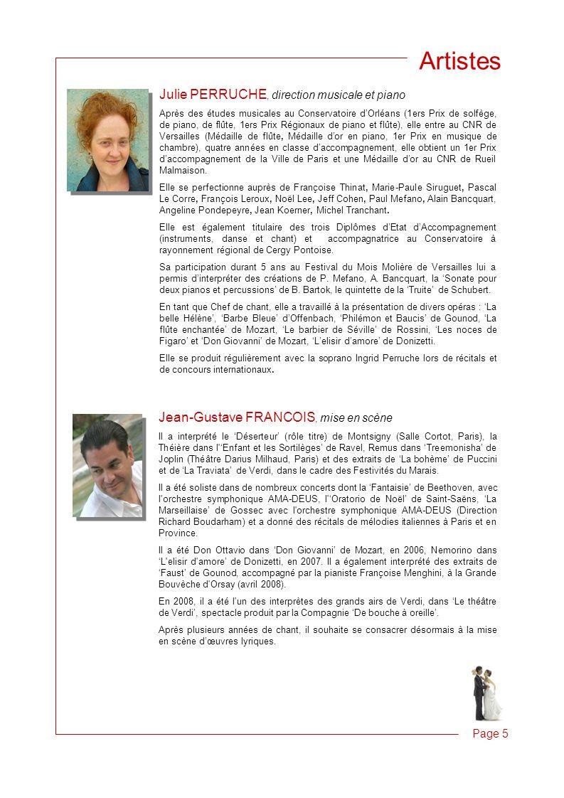 Page 5 Artistes Julie PERRUCHE, direction musicale et piano Après des études musicales au Conservatoire dOrléans (1ers Prix de solfège, de piano, de flûte, 1ers Prix Régionaux de piano et flûte), elle entre au CNR de Versailles (Médaille de flûte, Médaille dor en piano, 1er Prix en musique de chambre), quatre années en classe daccompagnement, elle obtient un 1er Prix daccompagnement de la Ville de Paris et une Médaille dor au CNR de Rueil Malmaison.