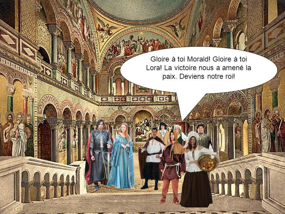 Gloire à toi Morald! Gloire à toi Lora! La victoire nous a amené la paix. Deviens notre roi!