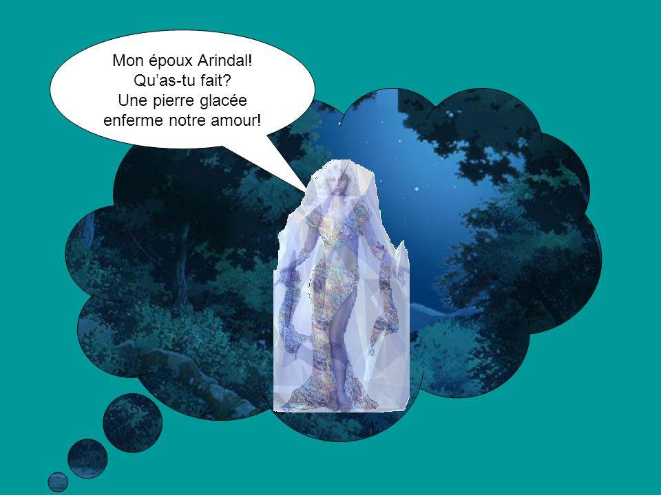 Mon époux Arindal! Quas-tu fait Une pierre glacée enferme notre amour!