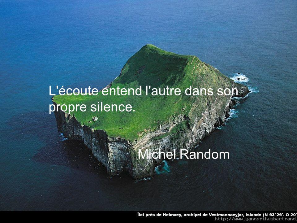L écoute entend l autre dans son propre silence. Michel Random