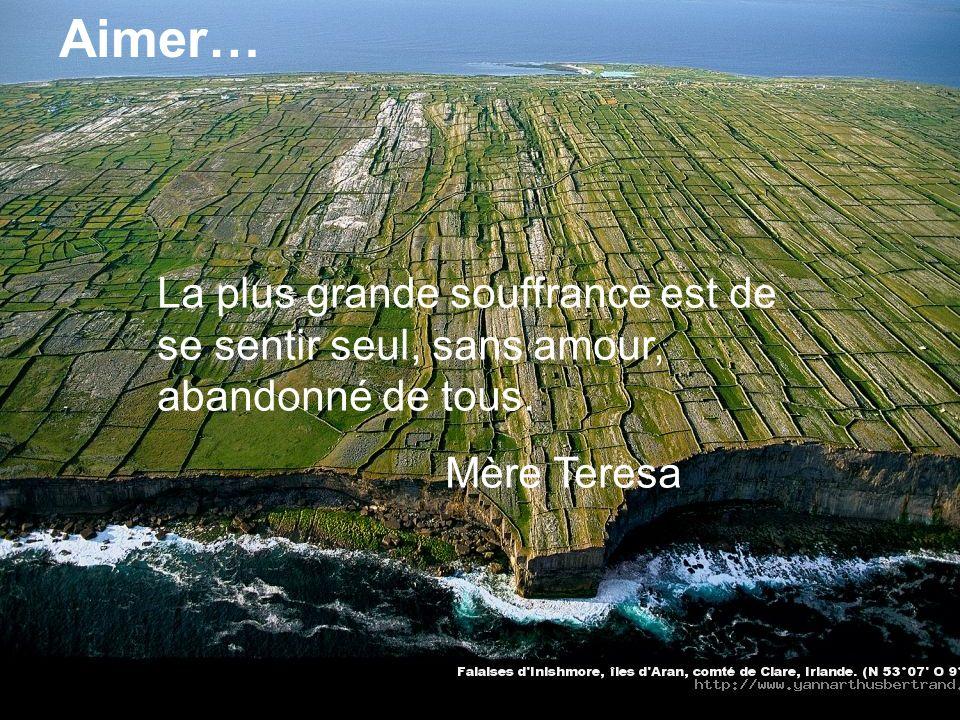 Aimer… La plus grande souffrance est de se sentir seul, sans amour, abandonné de tous. Mère Teresa