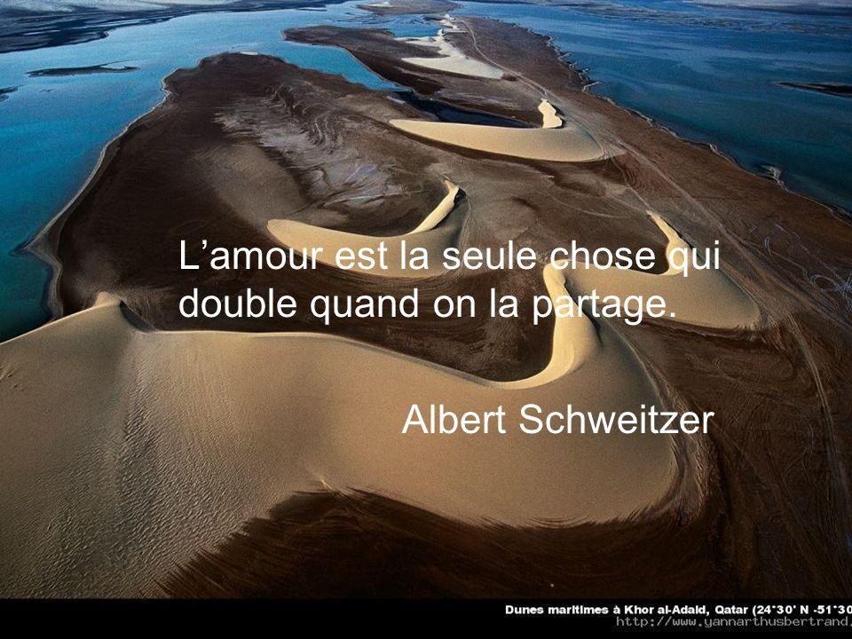 Lamour est la seule chose qui double quand on la partage. Albert Schweitzer