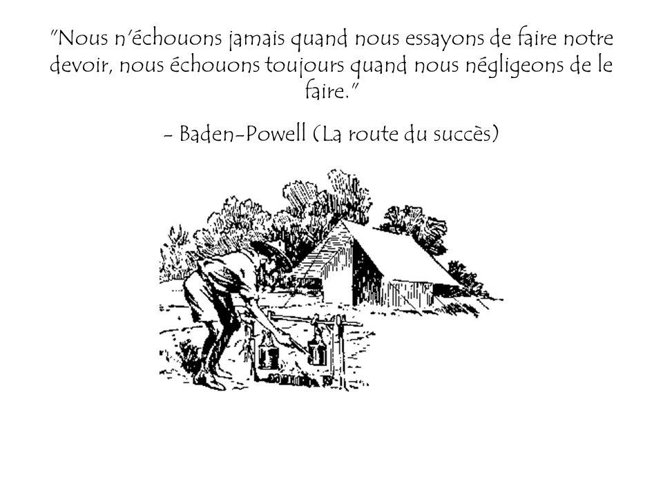 Nous n échouons jamais quand nous essayons de faire notre devoir, nous échouons toujours quand nous négligeons de le faire. - Baden-Powell (La route du succès)