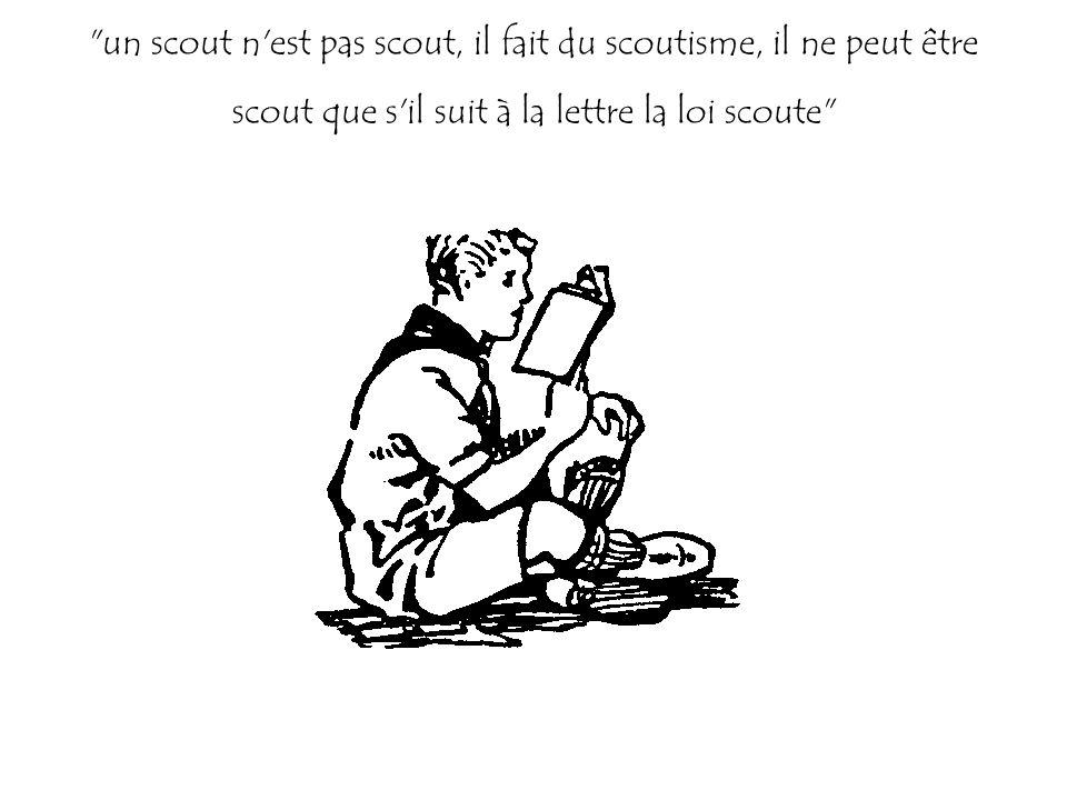 un scout n est pas scout, il fait du scoutisme, il ne peut être scout que s il suit à la lettre la loi scoute