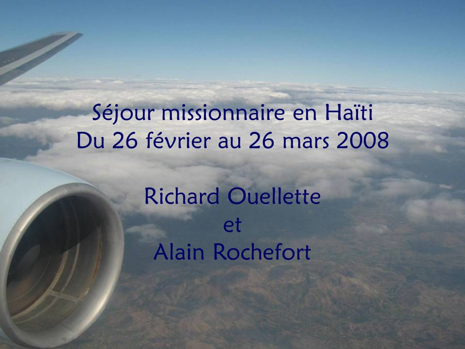 Cliquez pour avancer Séjour missionnaire en Haïti Du 26 février au 26 mars 2008 Richard Ouellette et Alain Rochefort