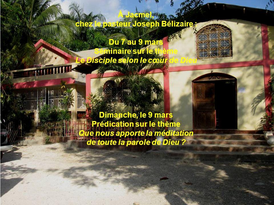 À Jacmel, chez le pasteur Joseph Bélizaire : Du 7 au 9 mars Séminaire sur le thème Le Disciple selon le cœur de Dieu Dimanche, le 9 mars Prédication s