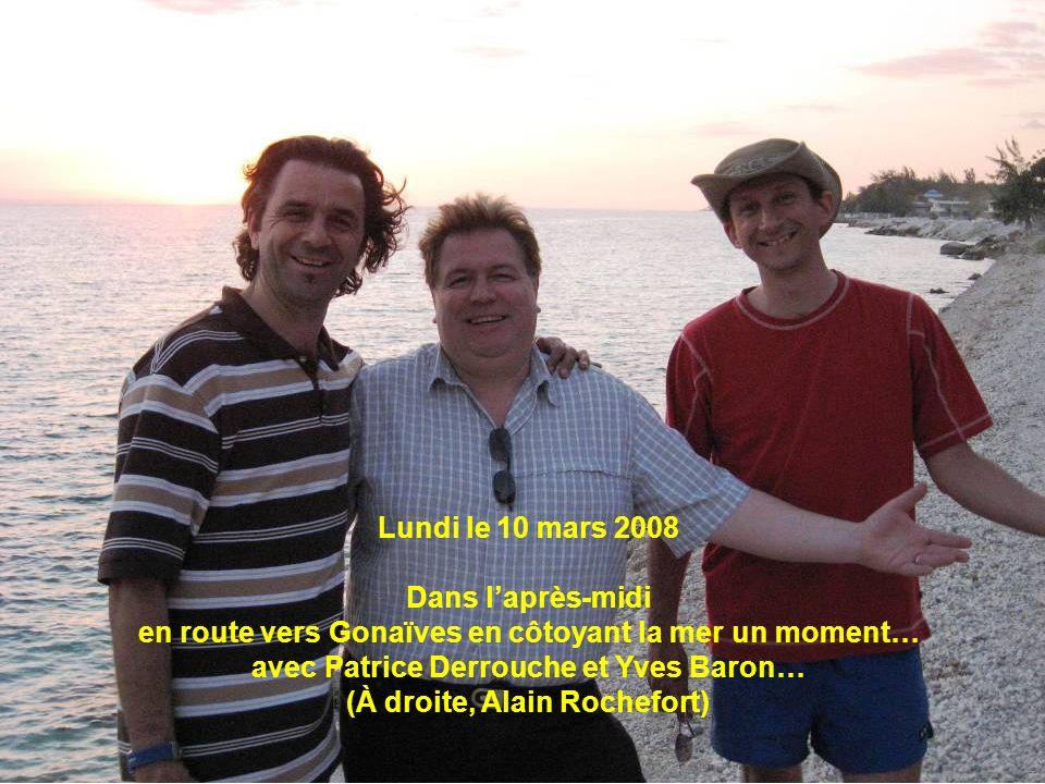 Lundi le 10 mars 2008 Dans laprès-midi en route vers Gonaïves en côtoyant la mer un moment… avec Patrice Derrouche et Yves Baron… (À droite, Alain Roc