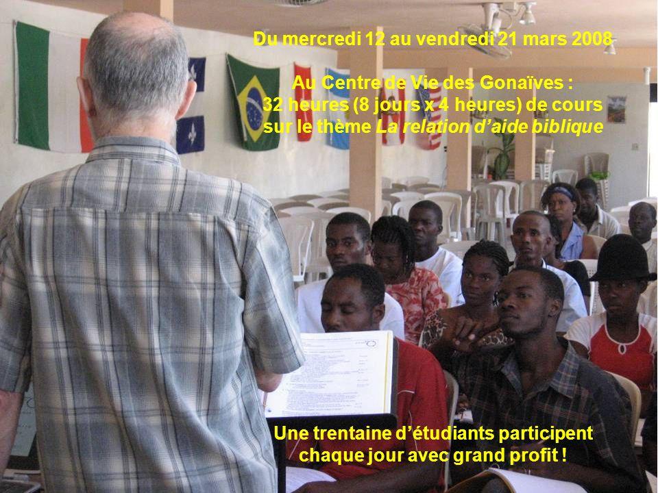 Du mercredi 12 au vendredi 21 mars 2008 Au Centre de Vie des Gonaïves : 32 heures (8 jours x 4 heures) de cours sur le thème La relation daide bibliqu