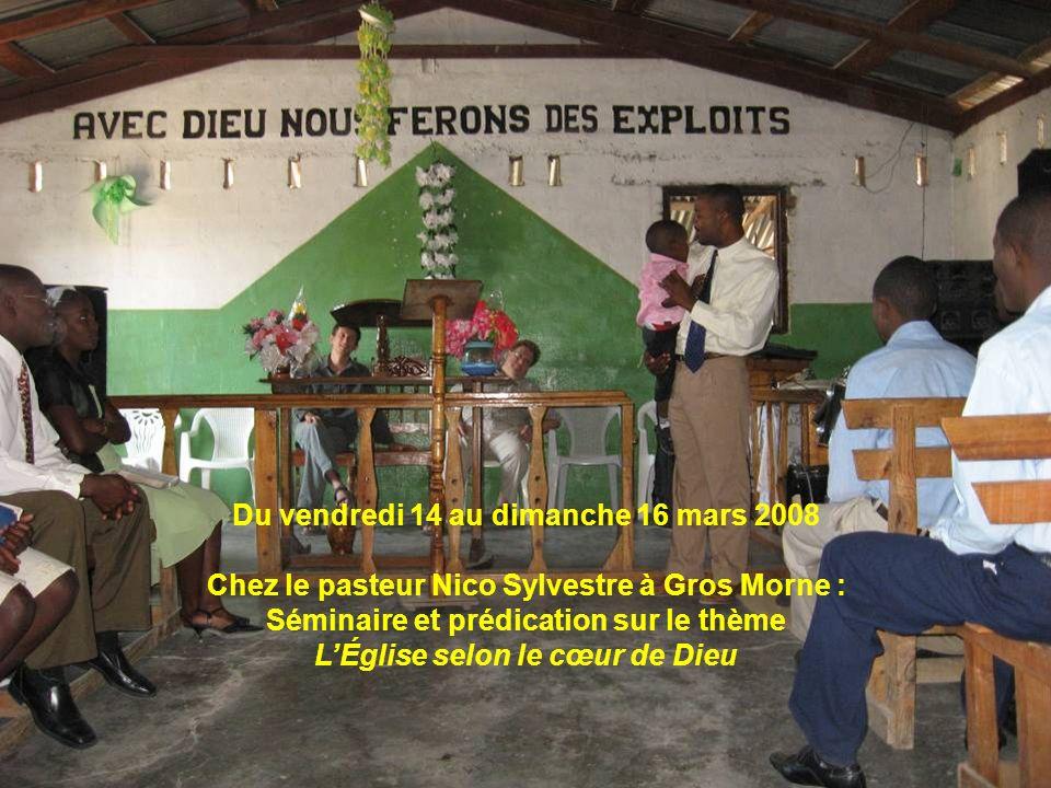 Du vendredi 14 au dimanche 16 mars 2008 Chez le pasteur Nico Sylvestre à Gros Morne : Séminaire et prédication sur le thème LÉglise selon le cœur de D