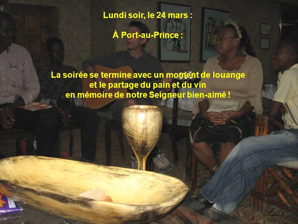Lundi soir, le 24 mars : À Port-au-Prince : La soirée se termine avec un moment de louange et le partage du pain et du vin en mémoire de notre Seigneu