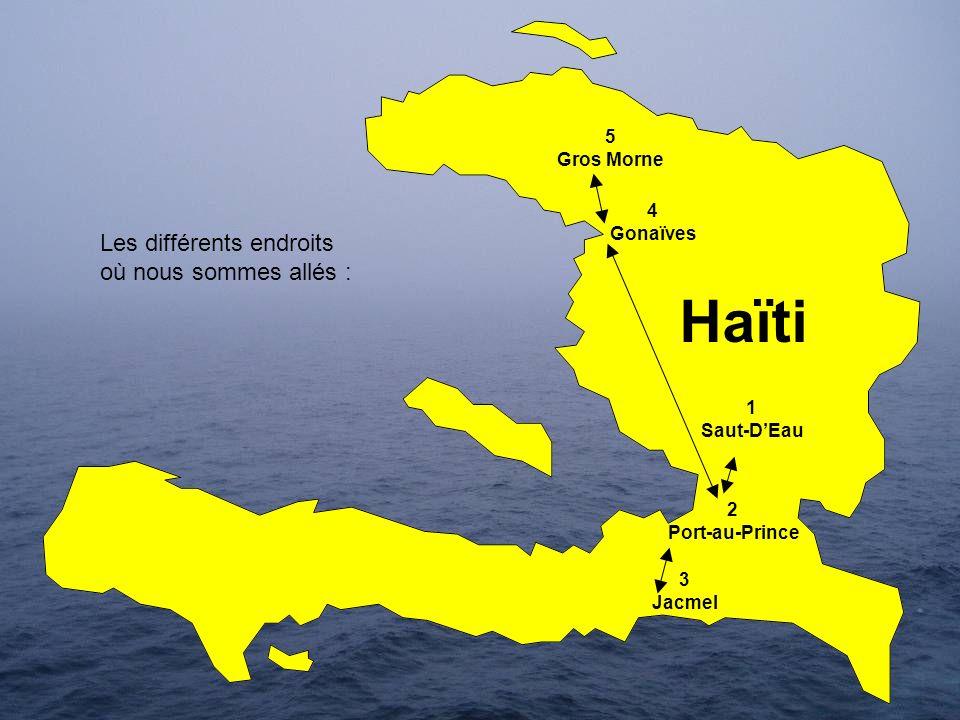 Haïti 4 Gonaïves 2 Port-au-Prince 1 Saut-DEau 3 Jacmel 5 Gros Morne Les différents endroits où nous sommes allés :