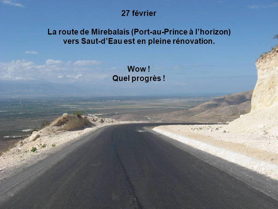 27 février La route de Mirebalais (Port-au-Prince à lhorizon) vers Saut-dEau est en pleine rénovation. Wow ! Quel progrès !