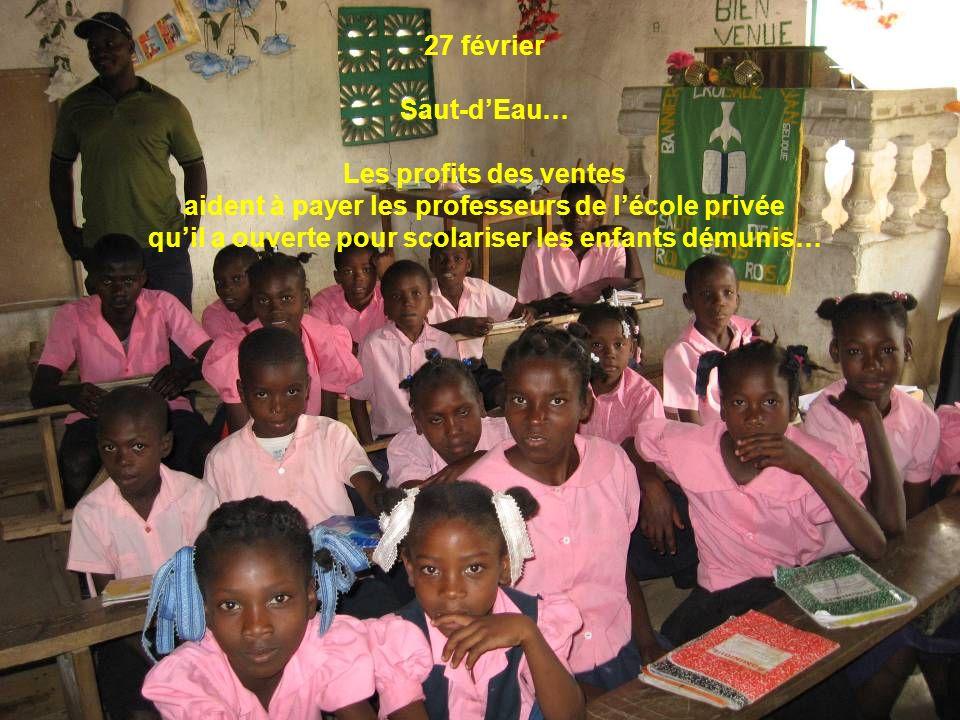 27 février Saut-dEau… Les profits des ventes aident à payer les professeurs de lécole privée quil a ouverte pour scolariser les enfants démunis…