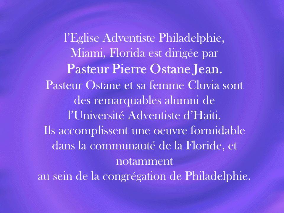 lEglise Adventiste Philadelphie, Miami, Florida est dirigée par Pasteur Pierre Ostane Jean. Pasteur Ostane et sa femme Cluvia sont des remarquables al