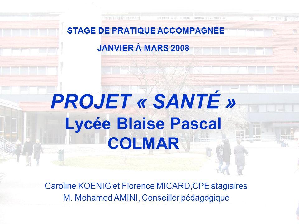 STAGE DE PRATIQUE ACCOMPAGNÉE JANVIER À MARS 2008 PROJET « SANTÉ » Lycée Blaise Pascal COLMAR Caroline KOENIG et Florence MICARD,CPE stagiaires M.
