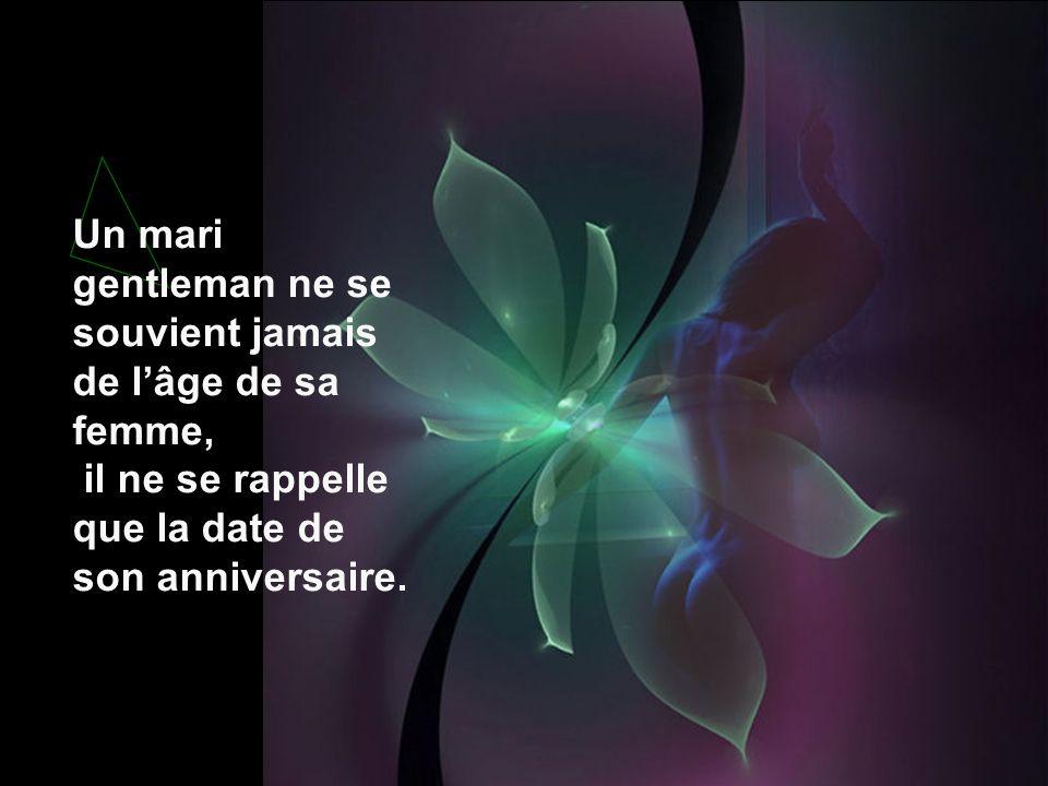 Un mari gentleman ne se souvient jamais de lâge de sa femme, il ne se rappelle que la date de son anniversaire.