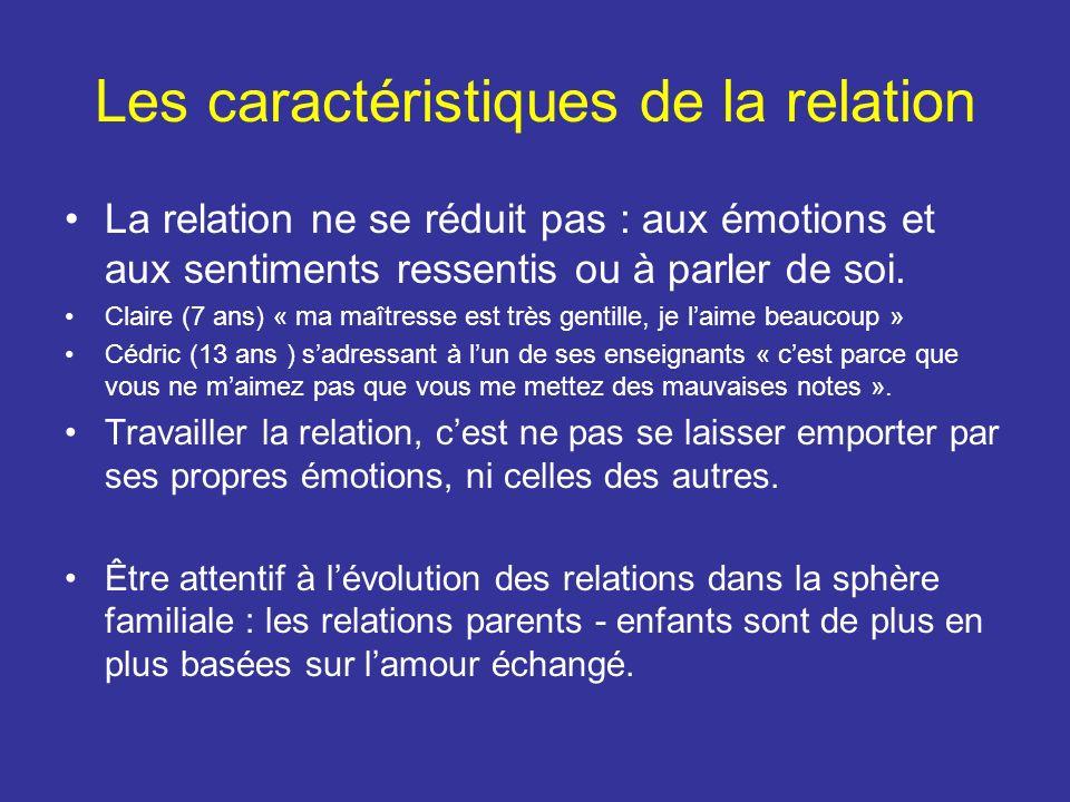 Les caractéristiques de la relation La relation ne se réduit pas : aux émotions et aux sentiments ressentis ou à parler de soi.
