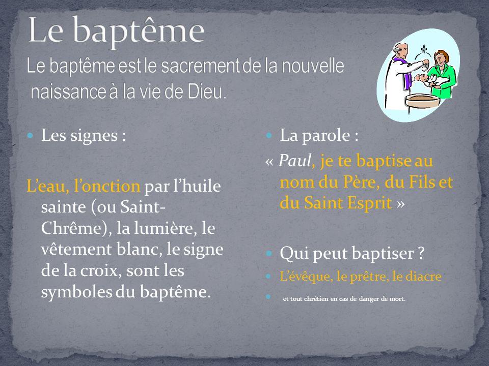 Les signes : Leau, lonction par lhuile sainte (ou Saint- Chrême), la lumière, le vêtement blanc, le signe de la croix, sont les symboles du baptême.