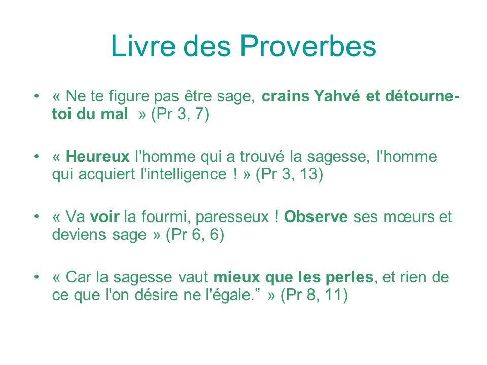 Livre des Proverbes « Ne te figure pas être sage, crains Yahvé et détourne- toi du mal » (Pr 3, 7) « Heureux l homme qui a trouvé la sagesse, l homme qui acquiert l intelligence .