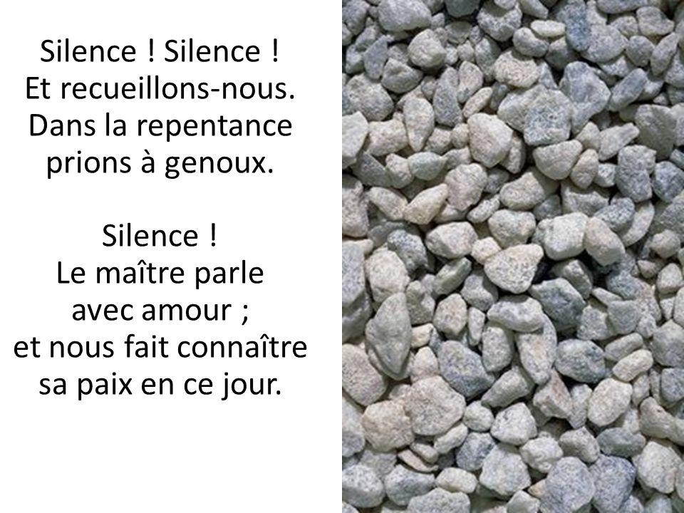 Silence . Silence . Et recueillons-nous. Dans la repentance prions à genoux.